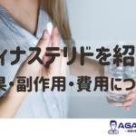 医師監修|フィナステリドの効果とは?AGA薬との違いや効果のない人についても徹底解説!