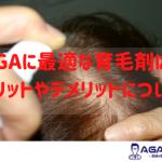 医師監修|AGAに最適な育毛剤は?メリットやデメリット、実際に効果について徹底解説